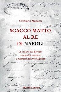Copertina di 'Scacco matto al Re di Napoli. La caduta dei Borboni tra verità nascoste e fantasie del revisionismo'