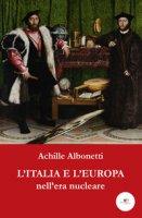 L' Italia e l'Europa nell'era nucleare - Albonetti Achille