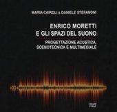 Enrico Moretti e gli spazi del suono. Progettazione acustica, scenotecnica e multimediale. Ediz. a colori - Cairoli Maria, Stefanoni Daniele
