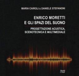 Copertina di 'Enrico Moretti e gli spazi del suono. Progettazione acustica, scenotecnica e multimediale. Ediz. a colori'