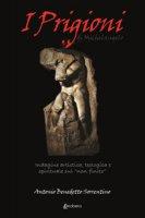 I Prigioni di Michelangelo. Indagine artistica, teologica e spirituale sul «non finito» - Sorrentino Antonio Benedetto