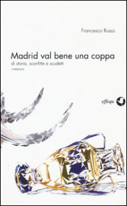 Copertina di 'Madrid val bene una coppa. Di storia, sconfitte e scudetti'