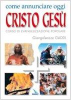 Come annunciare oggi Cristo Gesù. Corso di evangelizzazione popolare - Gaddi Giangaleazzo