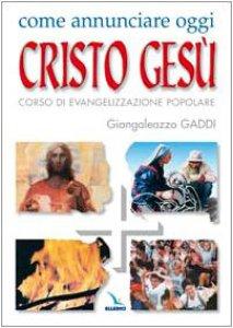 Copertina di 'Come annunciare oggi Cristo Gesù. Corso di evangelizzazione popolare'