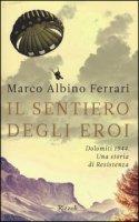 Il sentiero degli eroi. Dolomiti 1944. Una storia di Resistenza - Ferrari Marco A.