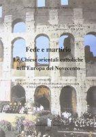 Fede e martirio. Le Chiese orientali cattoliche nell'Europa del Novecento