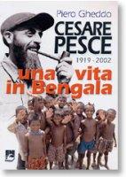 Cesare Pesce. Una vita in Bengala (1919-2002) - Gheddo Piero