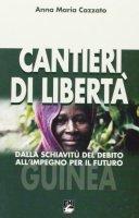 Cantieri di libertà. Dalla schiavitu` del debito all`impegno per il futuro - Anna Maria Cazzato