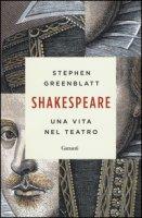 Shakespeare. Una vita nel teatro - Greenblatt Stephen
