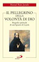 Il pellegrino della volontà di Dio. Biografia spirituale di sant'Ignazio di Loyola - Manuel Ruiz Jurado