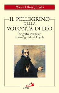 Copertina di 'Il pellegrino della volontà di Dio. Biografia spirituale di sant'Ignazio di Loyola'