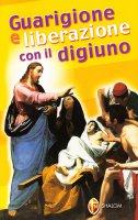 Guarigione e liberazione con il digiuno - Cionchi Giuseppe, Maillard Emmanuel
