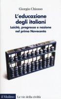 L' educazione degli italiani. Laicità, progresso e nazione nel primo Novecento - Chiosso Giorgio