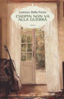 Chopin non va alla guerra - Della Fonte Lorenzo