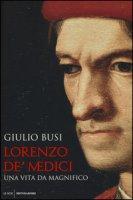 Lorenzo de' Medici. Una vita da Magnifico - Busi Giulio