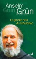 La grande arte di invecchiare - Grün Anselm