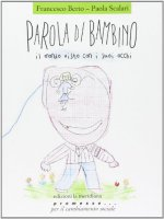 Parola di bambino. Il mondo visto con i suoi occhi - Francesco Berto, Paola Scalari