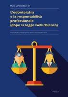 L' odontoiatria e la responsabilità professionale (dopo la legge Gelli/Bianco) - Scarpelli Marco Lorenzo, Pinchi Vilma, Fiore Cesare