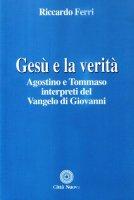 Gesù e la verità. Agostino e Tommaso interpreti del Vangelo di Giovanni - Ferri Riccardo