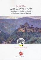 Nella valle dell'Arno. Il viaggio di Edward Hutton tra Casentino e Valdarno superiore - Hutton Edward