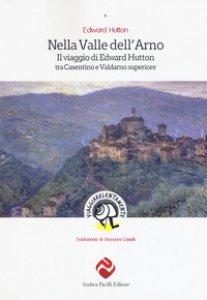 Copertina di 'Nella valle dell'Arno. Il viaggio di Edward Hutton tra Casentino e Valdarno superiore'