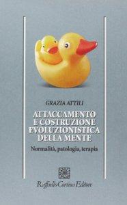 Copertina di 'Attaccamento e costruzione evoluzionistica della mente. Normalità, patologia, terapia'