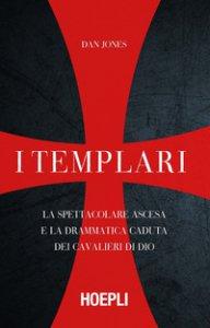 Copertina di 'I templari. La spettacolare ascesa e la drammatica caduta dei cavalieri di Dio'