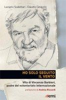 Ho solo seguito il vento. Vita di Vincenzo Barbieri, padre del volontariato internazionale - Luciano Scalettari