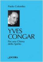 Yves Congar. Per una Chiesa dello Spirito - Colombo Paolo