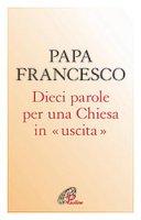 Dieci parole per una chiesa in «uscita» - Papa Francesco