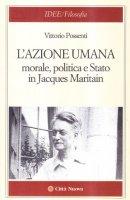 L'azione umana. Morale, politica e Stato in Jacques Maritain - Possenti Vittorio