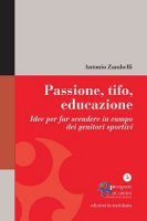 Passione, tifo, educazione. Idee per far scendere in campo dei genitori sportivi - Antonio Zambelli