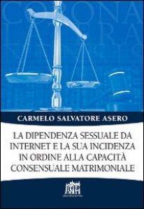 Copertina di 'La dipendenza sessuale da internet e la sua incidenza in ordine alla capacità consensuale matrimoniale'