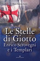 Le stelle di Giotto. Enrico Scrovegni e i Templari - Autizi Maria Beatrice