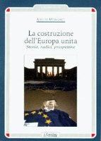 La costruzione dell'Europa unita. Storia, radici, prospettive - Morganti Adolfo