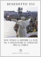 «Non vengo a imporre la fede ma a sollecitare il coraggio per la verità» - Benedetto XVI (Joseph Ratzinger)
