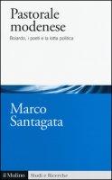 Pastorale modenese. Boiardo, i poeti e la lotta politica - Santagata Marco