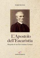 L'Apostolo dell'Eucaristia. Biografia di san Pier Giuliano Eymard - André Guitton