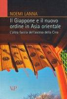 Giappone e il nuovo ordine in Asia orientale. L'altra faccia dell'ascesa della Cina (Il) - Noemi Lanna