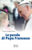 Le parole di Papa Francesco - Lodovica Maria Zanet