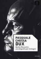 Dux. Benito Mussolini: una biografia per immagini - Chessa Pasquale