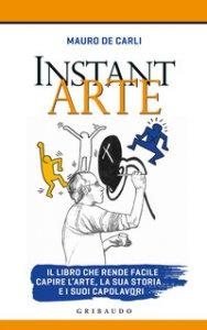 Copertina di 'Instant arte. Il corso che rende facile capire l'arte e i suoi capolavori'