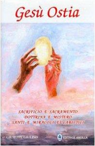 Copertina di 'Gesù ostia. Sacrifizio e sacramento. Dottrina e mistero. Santi e miracoli eucaristici'