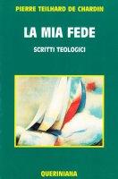 La mia fede - Teilhard de Chardin Pierre