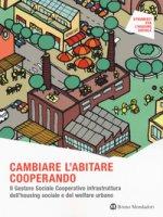 Cambiare l'abitare cooperando. Il gestore sociale cooperativo infrastruttura dell'housing sociale e del welfare urbano - Ferri Giordana, Zaccaria Rossana, Pavesi Angela Silvia