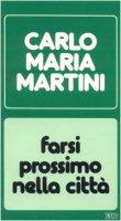 Farsi prossimo nella città. Lettere, discorsi, interventi (1986) - Martini Carlo M.