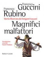 Magnifici malfattori. Storia illustrata dei briganti toscani - Guccini Francesco, Rubino Francesco