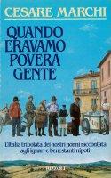 Quando eravamo povera gente - Cesare Marchi