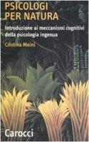 Psicologi per natura. Introduzione ai meccanismi cognitivi della psicologia ingenua - Meini Cristina