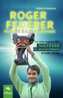 Roger Federer. Perché è il più grande. Le vere ragioni del successo del miglior tennista di tutti i tempi - D'Ingiullo Roberto